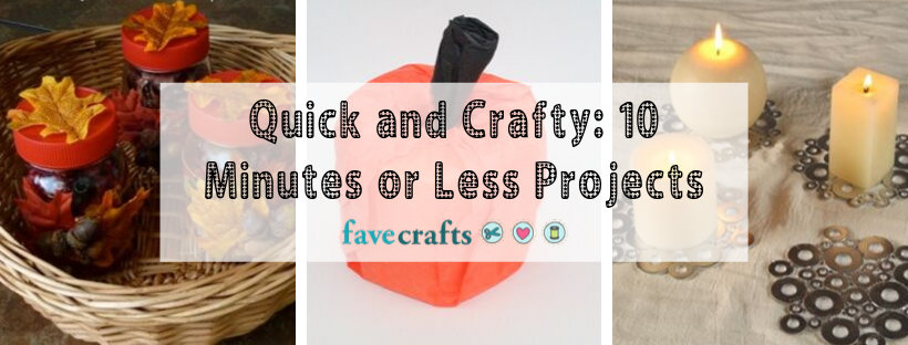 Quick and Crafty: 10 Minutes or Less Projects